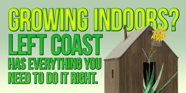 Growing indoors? Left Coast has everything you need to do it right