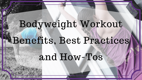Bodyweight Workout Benefits, Best Practices and How-Tos