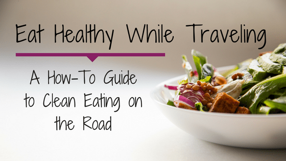 Eat Healthy While Traveling | A How-To Guide to Clean Eating on the Road