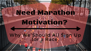 Need Marathon Motivation? Why We Should All Sign Up for a Race