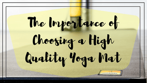 The Importance of Choosing a High Quality Yoga Mat