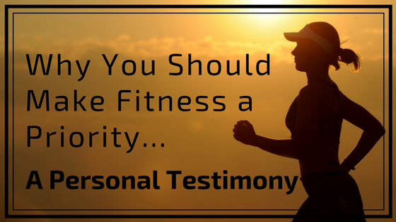 Why You Should Make Fitness a Priority; a Personal Testimony
