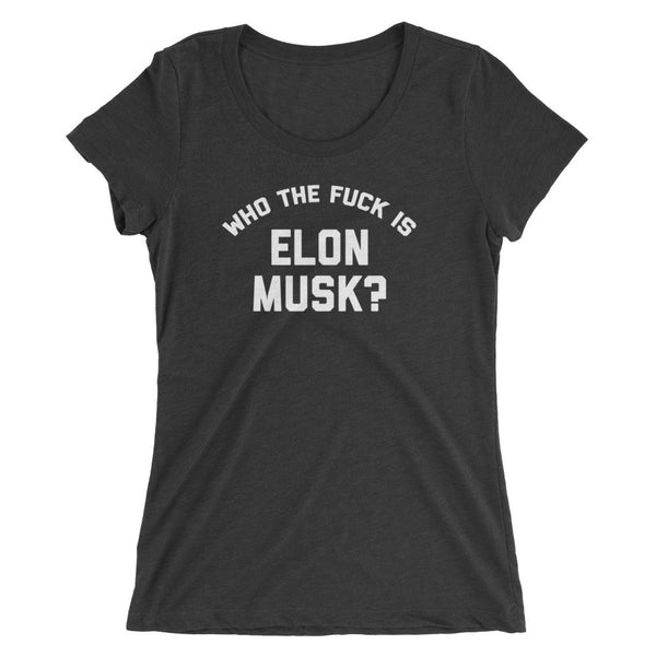 """Who the Fuck Is Elon Musk?"" Shirt (Women's)"