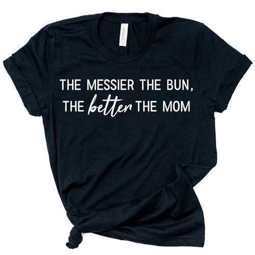 *NEW* THE MESSIER THE BUN, THE BETTER THE MOM TEE