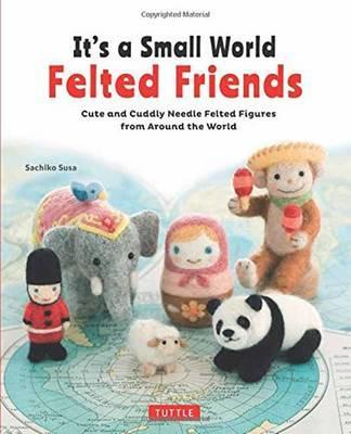 It's a Small World Felted Friends book by Sachiko Susa