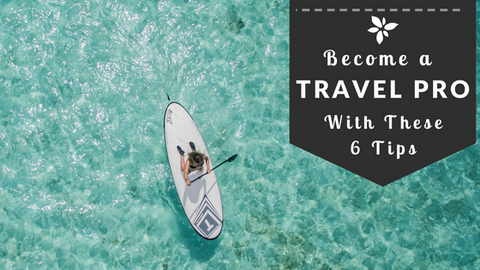 Become a Travel Pro with These 6 Tips