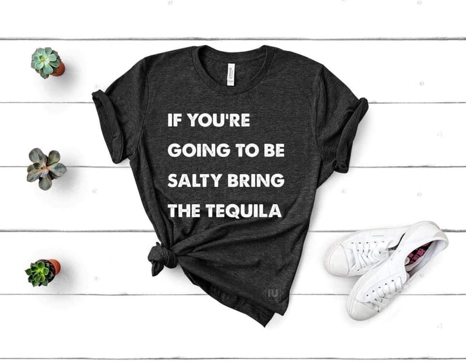 If Your're Going To Be Salty Bring The Tequila Tee
