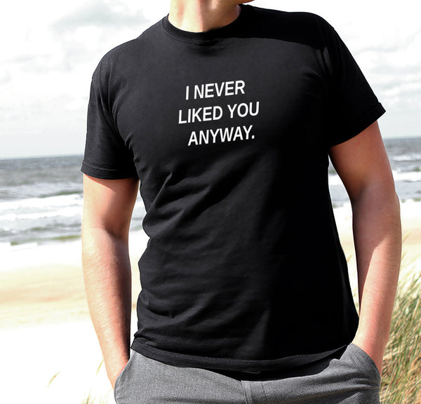 I NEVER LIKED YOU ANYWAY MEN'S T-SHIRT