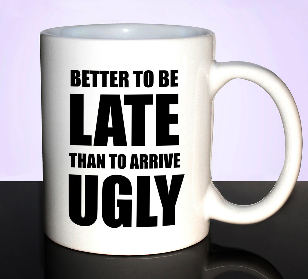 BETTER TO BE LATE THAN TO ARRIVE UGLY 11OZ CERAMIC MUG GET2WEAR