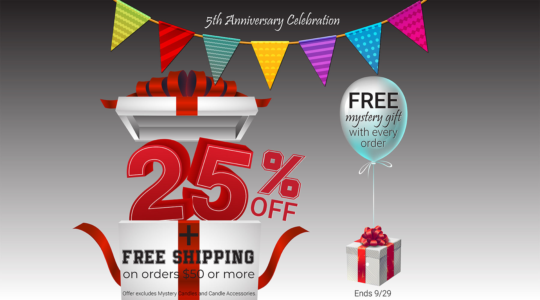 5th Anniversary Celebration! 25% OFF + FREE mystery gift + FREE SHIPPING on orders $50 or more. Ends 9/29. Offer excludes Mystery Candles and Candle Accessories.