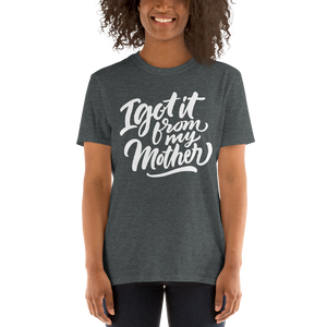 I Got It From My Mother Short-Sleeve Unisex T-Shirt