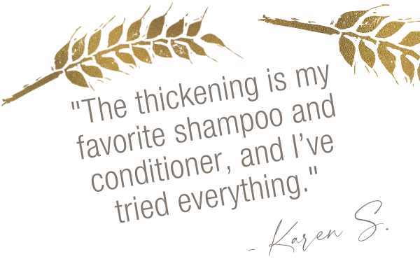 Testimonial, The thickening is my favorite shampoo and conditioner, and I've tried everything. Karen S