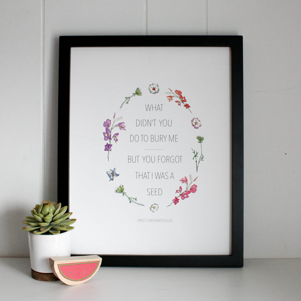 'What Didn't You Do to Bury Me, But You Forgot I Was a Seed' print