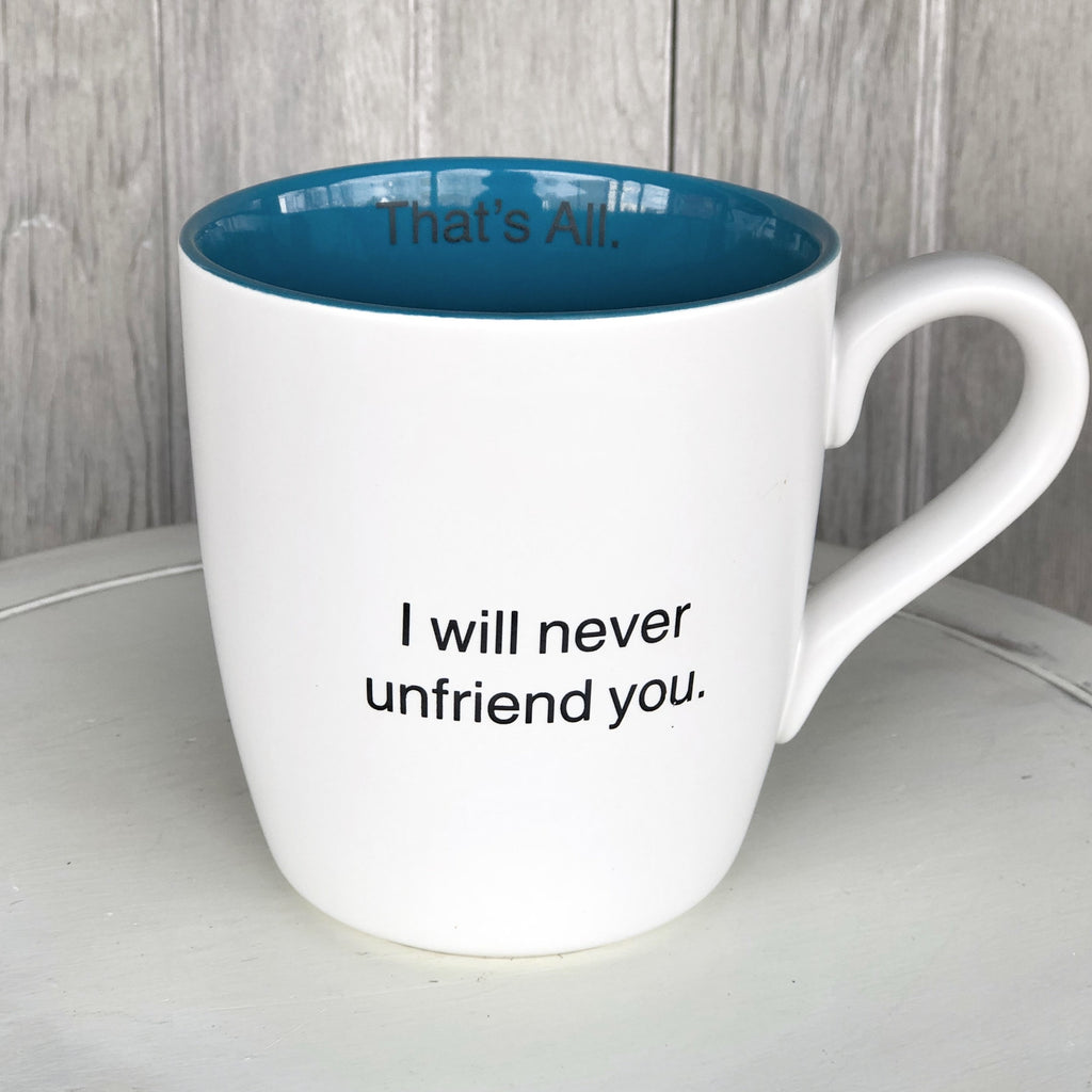 Mug, I Will Never Unfriend You - LOCAL ONLY