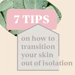 7 TIPS FOR TRANSITIONING YOUR SKIN OUT OF ISOLATION