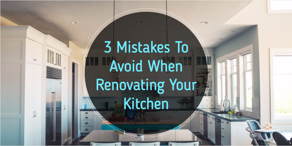 3 Mistakes To Avoid When Renovating Your Kitchen