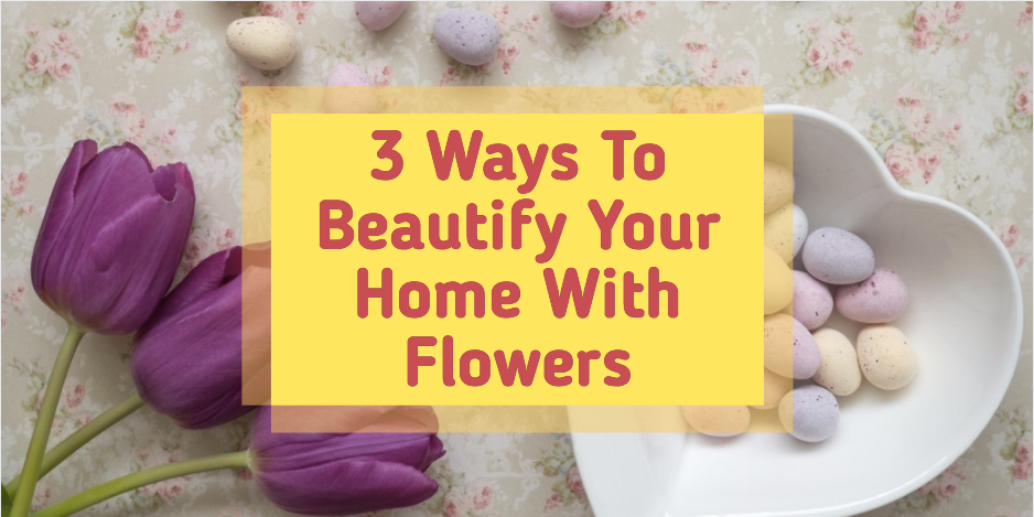 3 Ways To Beautify Your Home With Flowers