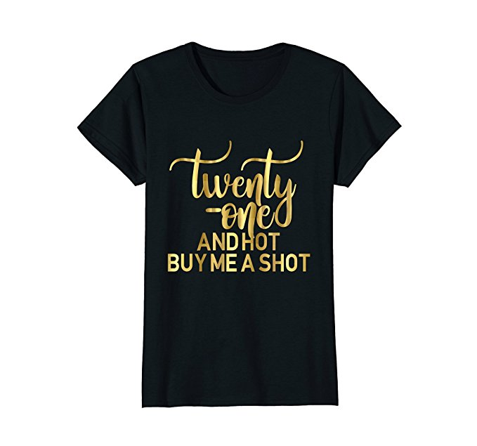 Twenty One and Hot, Buy Me A Shot Shirt