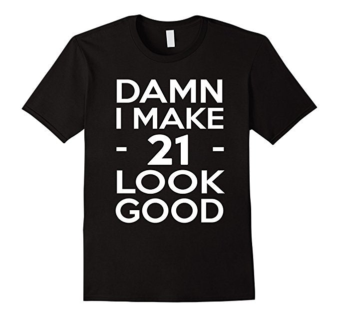 Damn I Make 21 Look Good Shirt