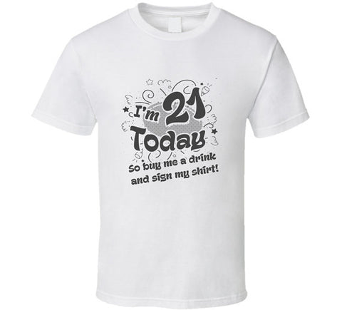 Im 21 Today So Buy Me A Drink And Sign My Shirt