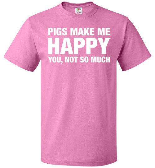 Pigs Make Me Happy You, Not So Much Shirt