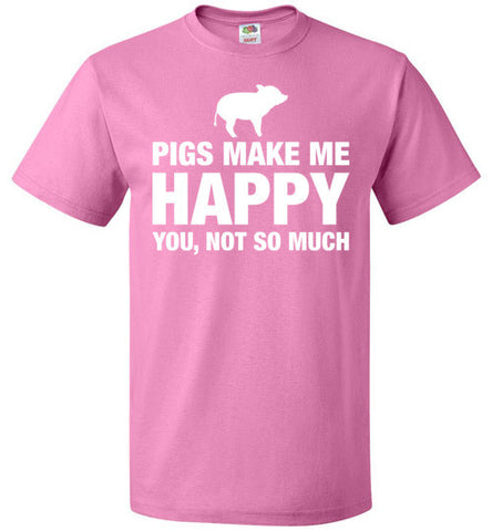 Pigs Make Me Happy You Not So Much Shirt