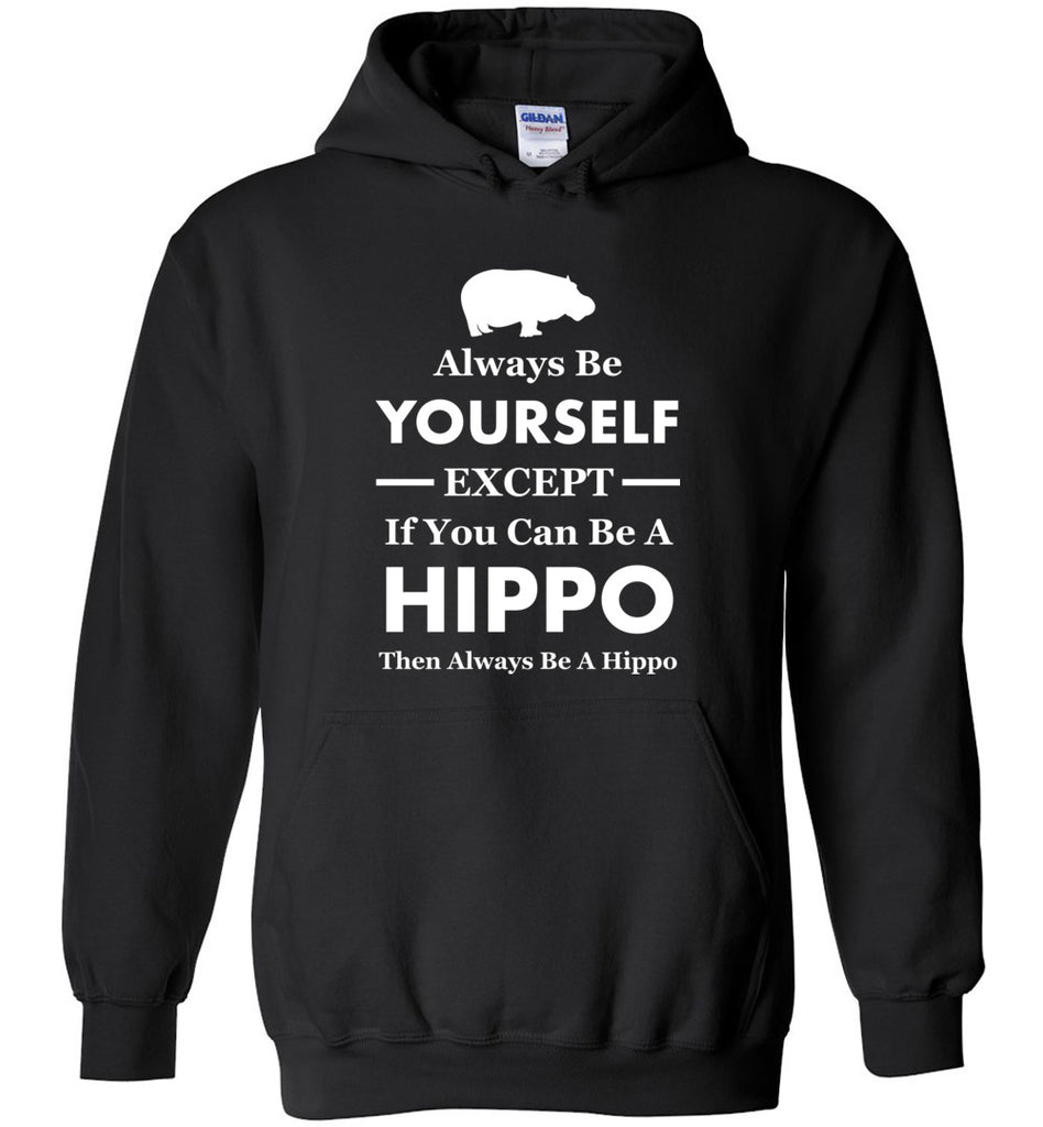 Always Be Yourself Except If You Can Be A Hippo Then Be A Hippo Hoodie