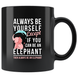 Always Be Yourself Except If You Can Be An Elephant Then Always Be An Elephant 11oz Black Mug