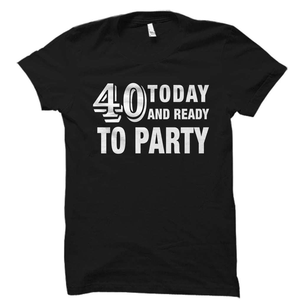 40 Today And Ready to Party Shirt