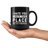 I Hate You I Hate This Place See You Tomorrow 11oz Black Mug