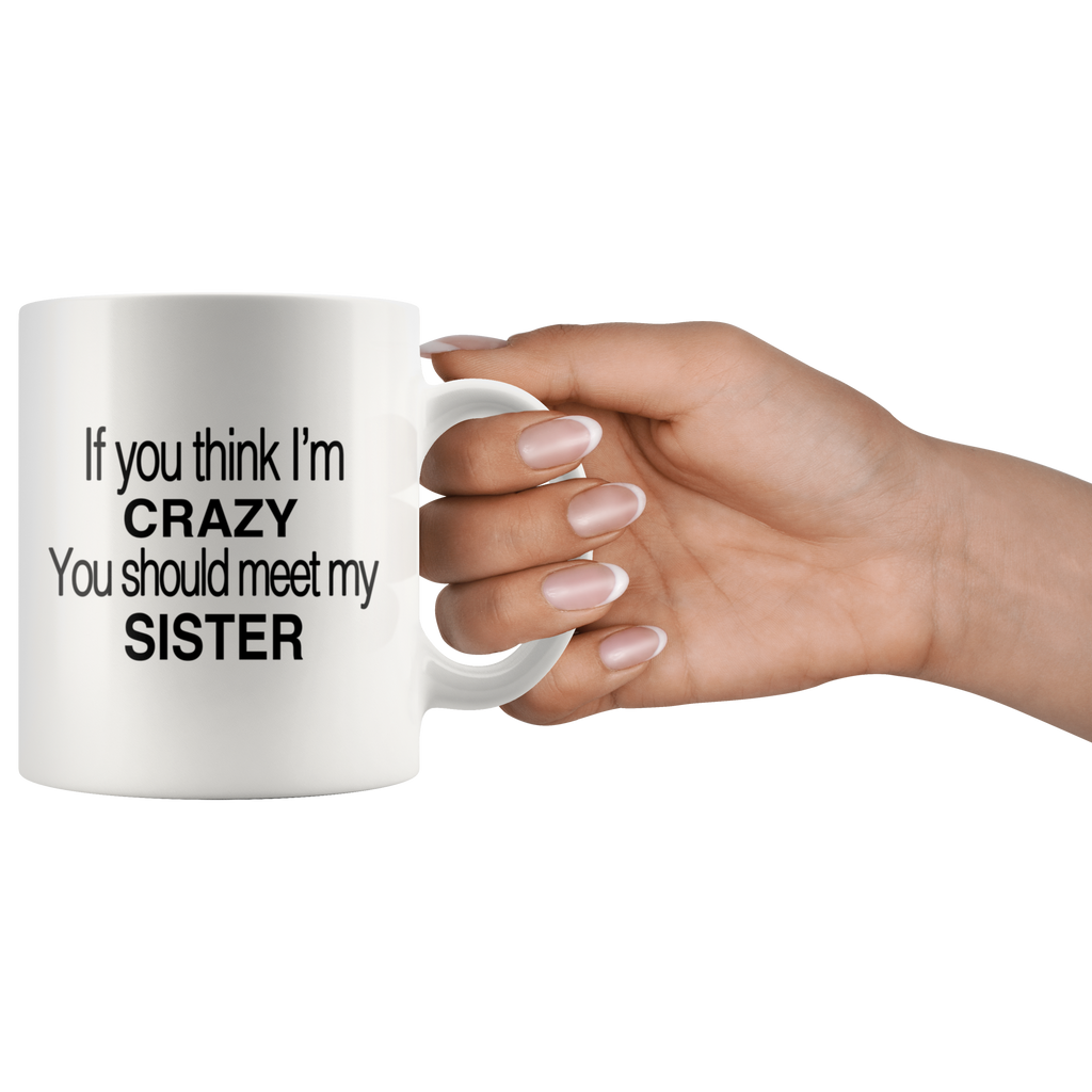 If You Think I M Crazy You Should Meet My Sister White Mug Otzi Shirts