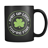 Shut Up Liver You're Fine Mug (Funny St. Patricks Day Mug)