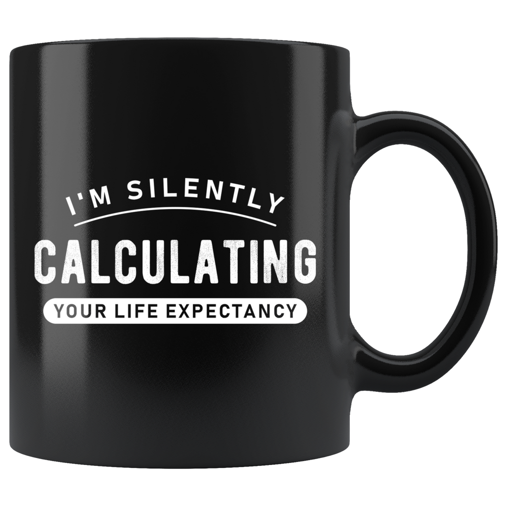 I'm Silently Calculating Your Life Expectancy 11oz Black Mug