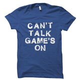 Can't Talk Game's On Shirt