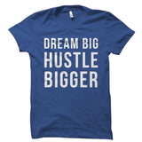 Dream Big Hustle Bigger Shirt
