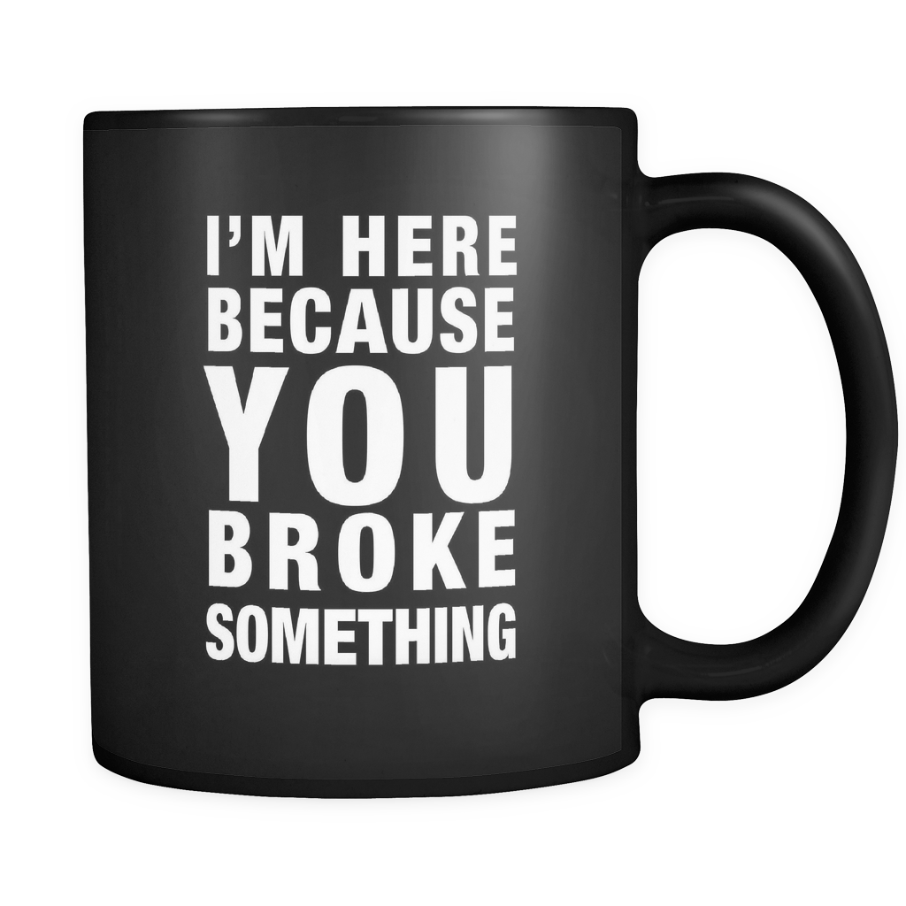I'm Here Because You Broke Something Black Mug - Funny Tech Support Mug