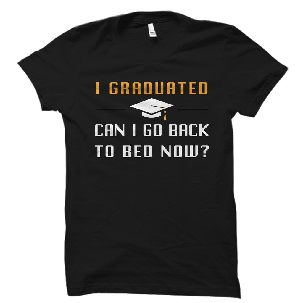 I Graduated Can I Go Back To Bed Now? Shirt