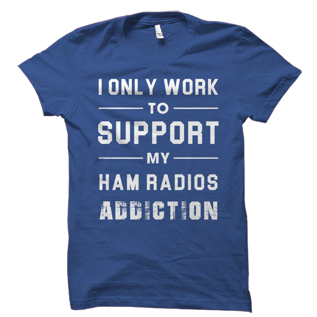 I Only Work To Support My Ham Radios Addiction Shirt