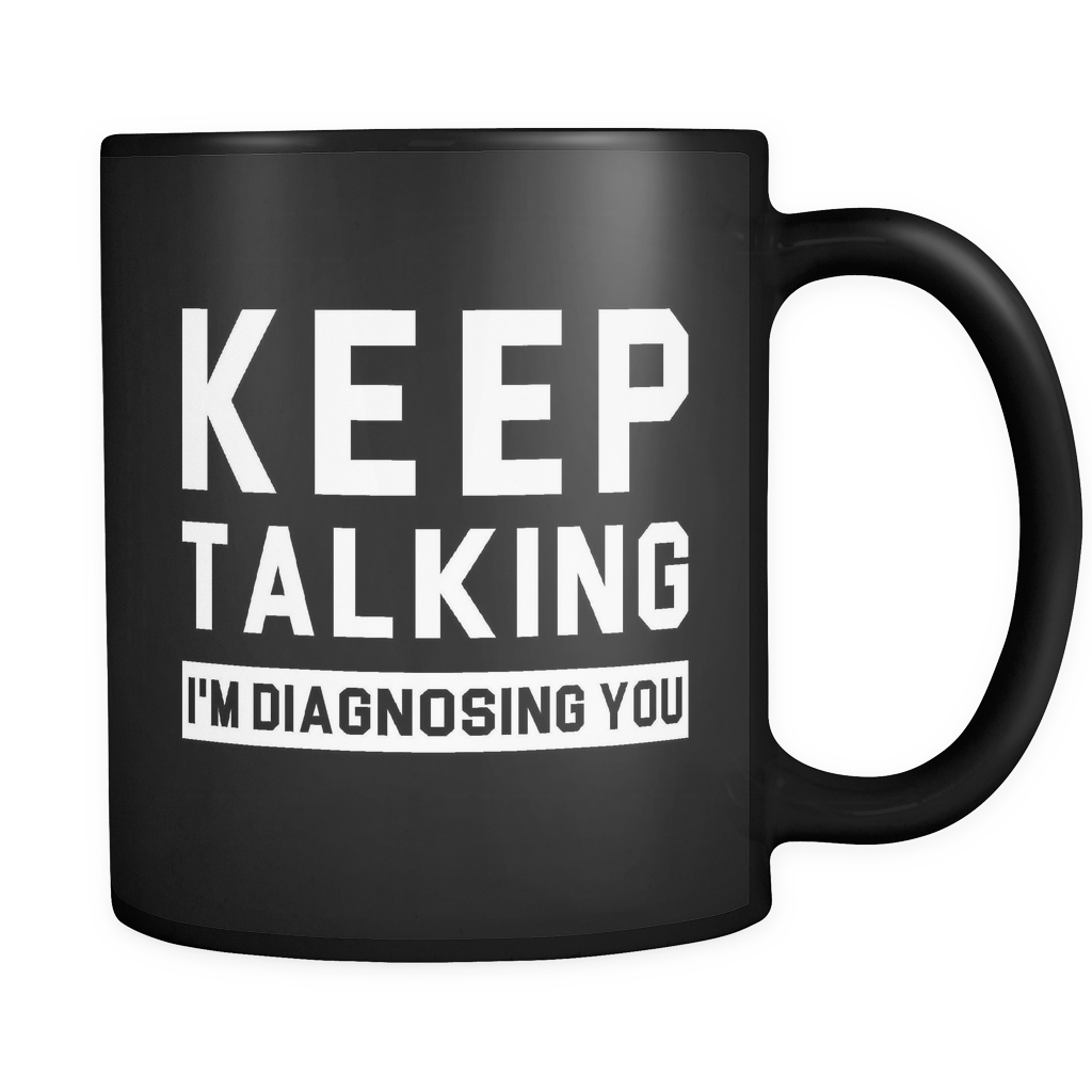 Keep Talking I'm Diagnosing You Black Mug