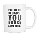 I'm Here Because You Broke Something IT Technician Mug