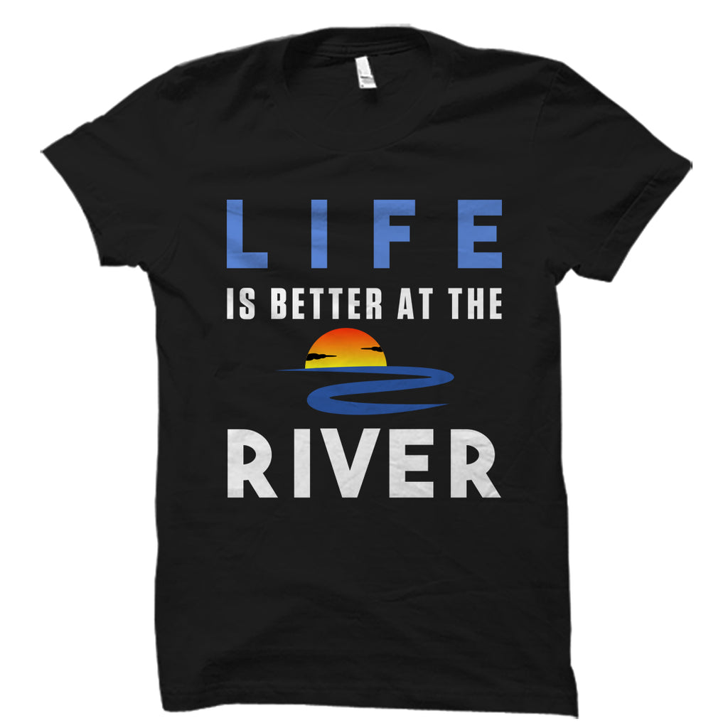 Life Is Better At The River Shirt
