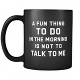 A Fun Thing To Do In The Morning Is Not To Talk To Me Black Mug
