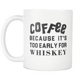 Coffee Because It's Too Early For Whiskey White Mug