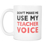 Don't Make Me Use My Teacher Voice Mug - Funny Teacher Gift