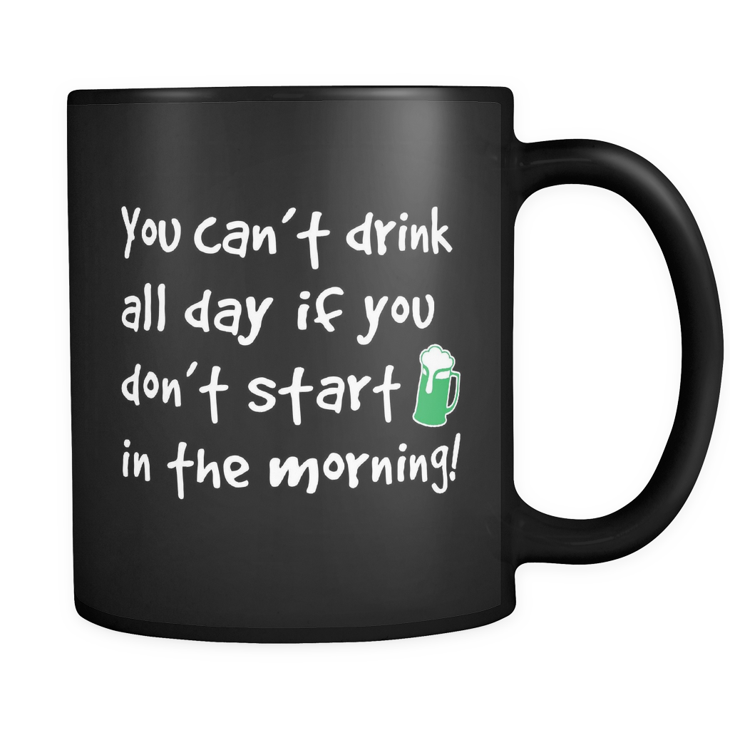 You Can't Drink All Day If You Don't Start In The Morning Mug in Black