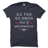 So Far So Good Sort Of Motherhood Shirt