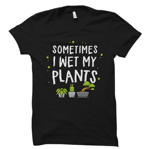 Sometimes I Wet My Plants Shirt