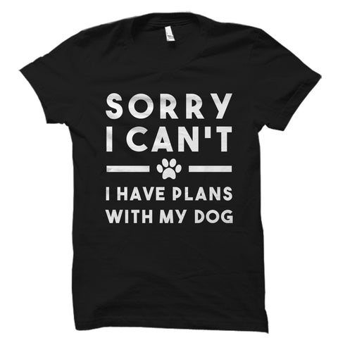 Sorry I Can't I Have Plans With My Dog Shirt