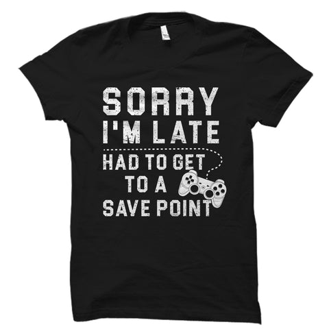 Sorry I'm Late Had To Get To A Save Point Shirt