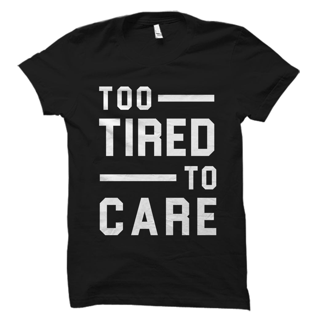 Too Tired To Care Shirt